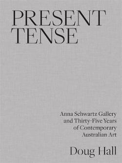 Present Tense - Anna Schwartz Gallery and Thirty-Five Years of Contemporary Australian Art