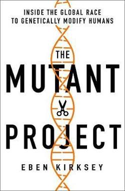 Mutant Project: Inside the Global Race to Genetically Modify Humans