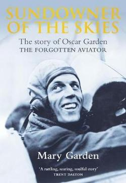 Sundowner of the Skies - The Story of Oscar Garden, The Forgotten Aviator