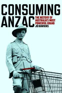 Consuming ANZAC - The History of Australia's Most Powerful Brand