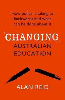 Changing Australian Education - How Policy is Taking Us Backwards and What Can be Done About it