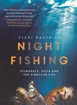 Night Fishing - Stingrays, Goya and the Singular Life