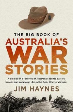 Big Book of Australia's War Stories - A Collection of Stories of Australia's Iconic Battles and Campaigns from the Boer War to Vietnam