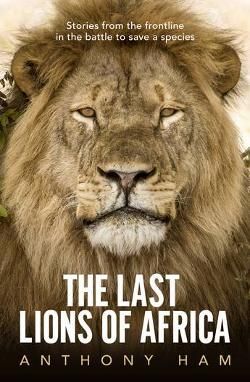 Last Lions of Africa - Stories from the Frontline in the Battle to Save a Species