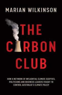 Carbon Club - How a Network of Influential Climate Sceptics, Politicians and Business Leaders Fought to Control Australia's Climate Policy