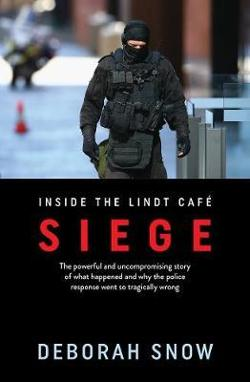 Siege - The Powerful and Uncompromising Story of What Happened Inside the Lindt Cafe and Why the Police Response Went So Tragically Wrong