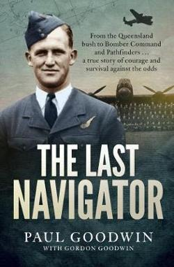 Last Navigator - From the Queensland Bush to Bomber Command and Pathfinders...a True Story of Courage and Survival Against the Odds