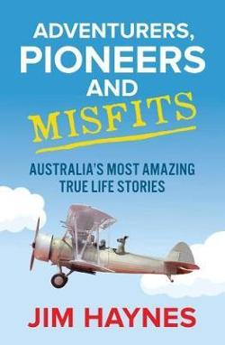 Adventurers, Pioneers and Misfits - Australia's Most Amazing True Life Stories