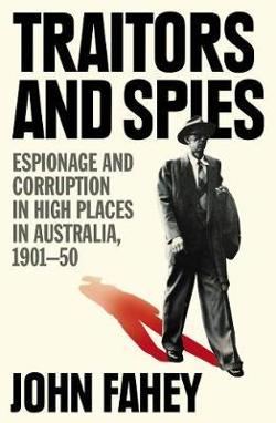 Traitors and Spies - Espionage and Corruption in High Places in Australia, 1901-50