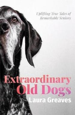 Extraordinary Old Dogs - Uplifting true tales of remarkable seniors