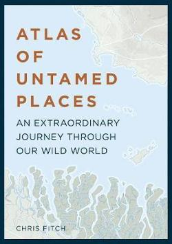 Atlas of Untamed Places - An Extraordinary Journey Through Our Wild World