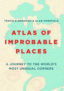 Atlas of Improbable Places - A Journey to the World's Most Unusual Corners