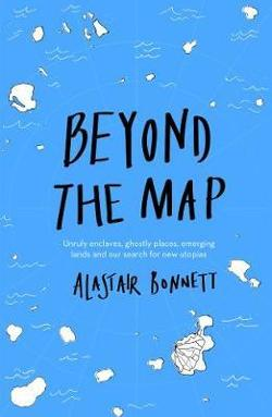 Beyond the Map - Unruly enclaves, ghostly places, emerging lands and our search for new utopias (from the author of Off the Map)