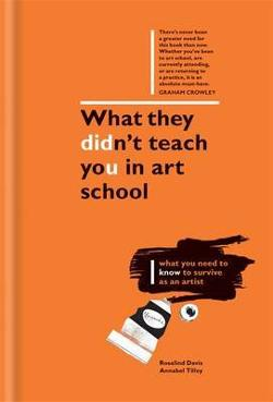 What They Didn't Teach You in Art School - What You Need to Know to Survive as an Artist