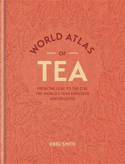 World Atlas of Tea - From the Leaf to the Cup, the World's Teas Explored and Enjoy