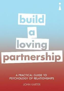 Practical Guide to the Psychology of Relationships - Build a Loving Partnership
