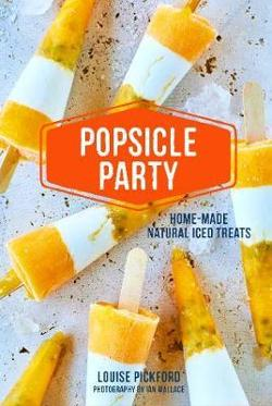 Popsicle Party: Home-Made Natural Iced Treats