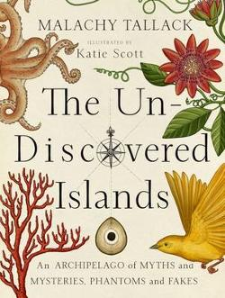Un-Discovered Islands - An Archipelago of Myths and Mysteries, Phantoms and Fakes