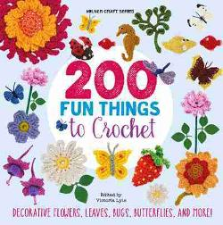 200 Fun Things to Crochet - Decorative Flowers, Leaves, Bugs, Butterflies, and More!