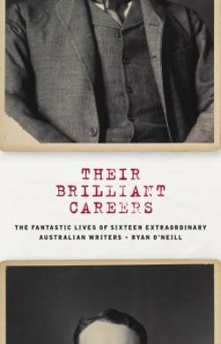 Their Brilliant Careers - The Fantastic Lives of Sixteen Extraordinary Australian Writers