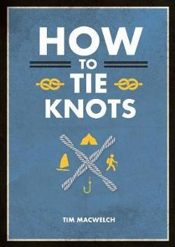 How to Tie Knots: Practical Advice for Tying More Than 50 Essential Knots