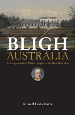 Bligh in Australia - A New Appraisal of William Bligh and the Rum Rebellion