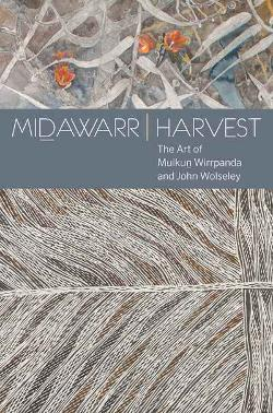 Midawarr Harvest: The Art of Mulkum Wirrpanda and John Wolseley