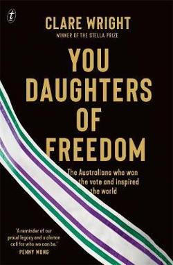 You Daughters of Freedom: The Australians Who Won the Vote and Inspiredthe World