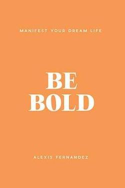 Be Bold: Manifest Your Dream Life