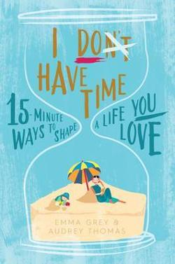 I Don't Have Time - 15-Minute Ways to Shape a Life You Love