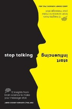 Stop Talking, Start Influencing - 12 Insights From Brain Science to Make Your Message Stick