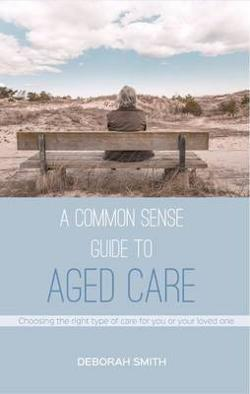 Common Sense Guide to Aged Care - Choosing the Right Type of Care for You or Your Loved One