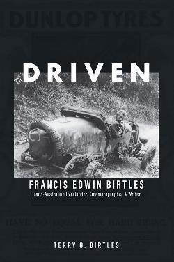 Driven: Francis Edwin Birtles: Trans-Australian Overlander, Cinematographer and Writer