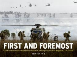 First and Foremost - A Concise Illustrated History of 1st Battalion, The Royal Australian Regiment, 1945-2018