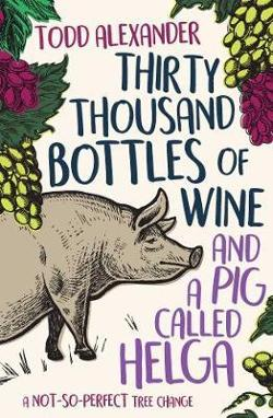 Thirty Thousand Bottles of Wine and a Pig Called Helga - A not-so-perfect tree change