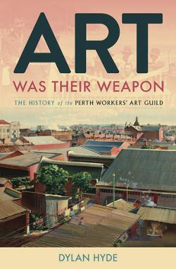 Art Was Their Weapon: The History of the Perth Workers' Art Guild