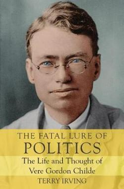 Fatal Lure of Politics: The Life and Thought of Vere Gordon Childe
