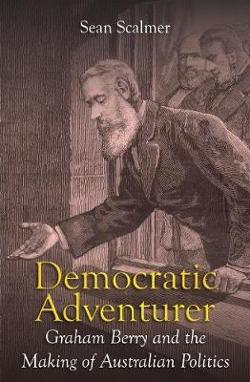 Democratic Adventurer: Graham Berry and the Making of Australian Politics